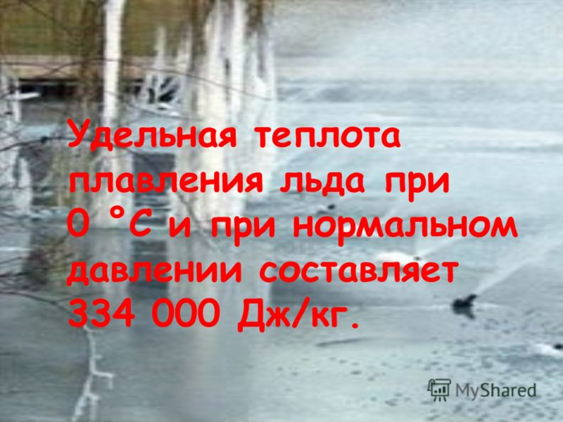 Удельная теплота плавления льда при 0 °С и при нормальном давлении составляет 334 000 Дж/кг.