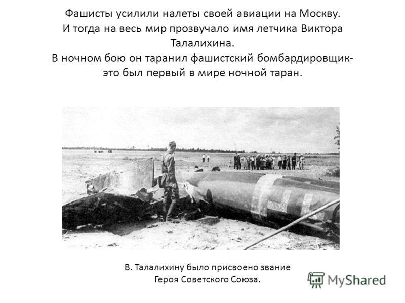 Фашисты усилили налеты своей авиации на Москву. И тогда на весь мир прозвучало имя летчика Виктора Талалихина. В ночном бою он таранил фашистский бомбардировщик- это был первый в мире ночной таран. В. Талалихину было присвоено звание Героя Советского