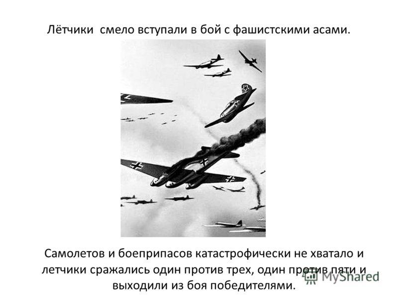 Лётчики смело вступали в бой с фашистскими асами. Самолетов и боеприпасов катастрофически не хватало и летчики сражались один против трех, один против пяти и выходили из боя победителями.