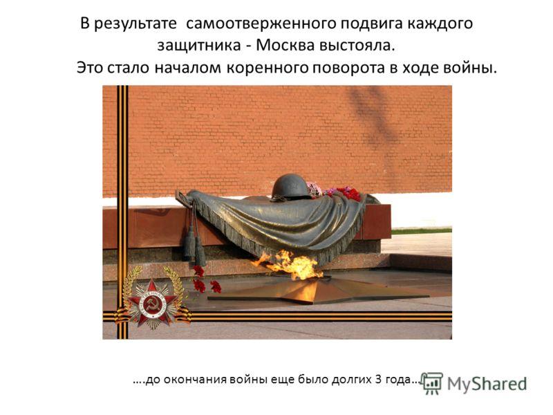 В результате самоотверженного подвига каждого защитника - Москва выстояла. Это стало началом коренного поворота в ходе войны. ….до окончания войны еще было долгих 3 года…
