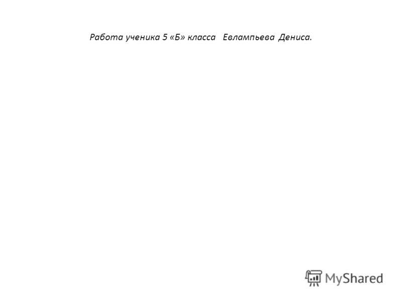 Работа ученика 5 «Б» класса Евлампьева Дениса.