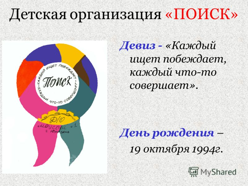 Детская организация «ПОИСК» Девиз - «Каждый ищет побеждает, каждый что-то совершает». День рождения – 19 октября 1994г.