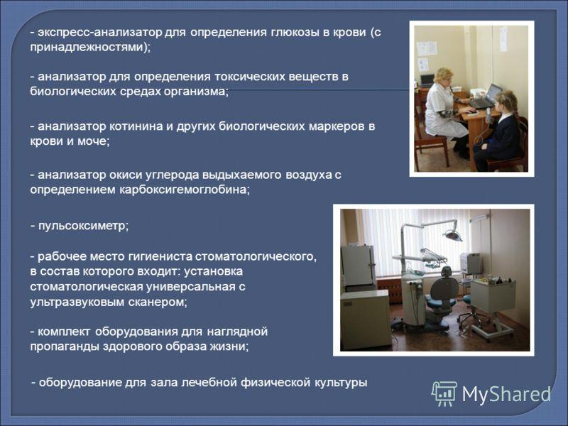 - анализатор котинина и других биологических маркеров в крови и моче; - анализатор окиси углерода выдыхаемого воздуха с определением карбоксигемоглобина; - пульсоксиметр; - рабочее место гигиениста стоматологического, в состав которого входит: устано