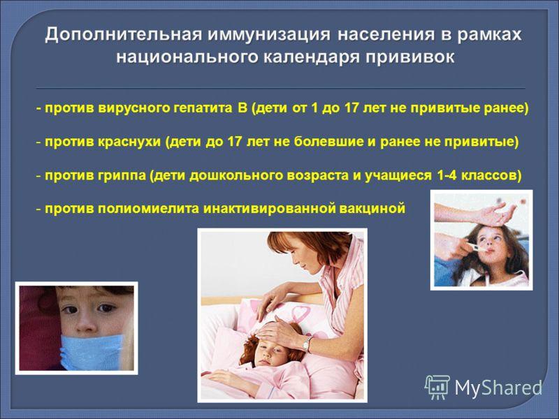 - против вирусного гепатита В (дети от 1 до 17 лет не привитые ранее) - против краснухи (дети до 17 лет не болевшие и ранее не привитые) - против гриппа (дети дошкольного возраста и учащиеся 1-4 классов) - против полиомиелита инактивированной вакцино