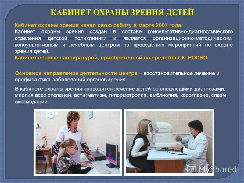 КАБИНЕТ ОХРАНЫ ЗРЕНИЯ ДЕТЕЙ Кабинет охраны зрения начал свою работу в марте 2007 года. Кабинет охраны зрения создан в составе консультативно-диагностического отделения детской поликлиники и является организационно-методическим, консультативным и лече
