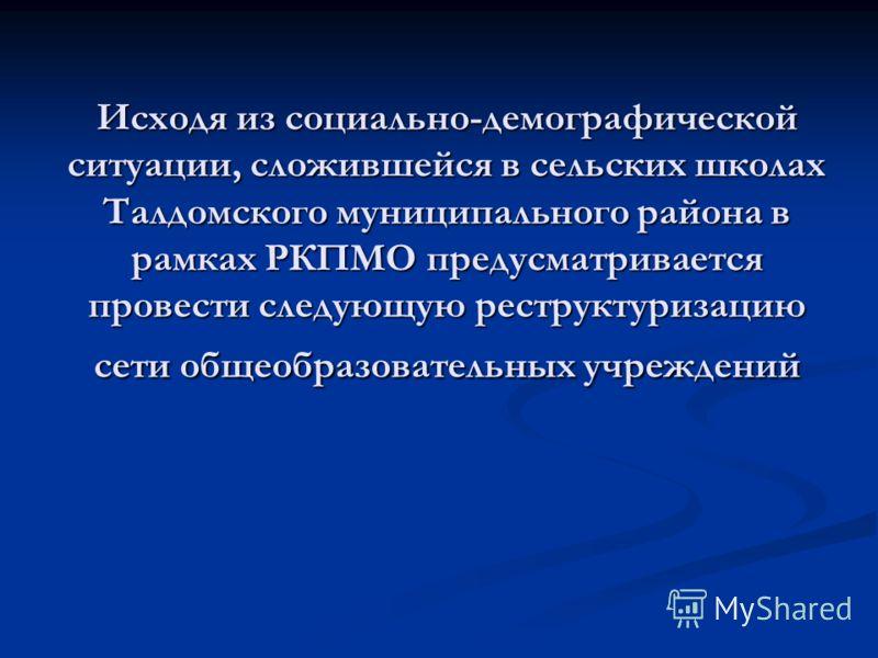 Исходя из социально-демографической ситуации, сложившейся в сельских школах Талдомского муниципального района в рамках РКПМО предусматривается провести следующую реструктуризацию сети общеобразовательных учреждений
