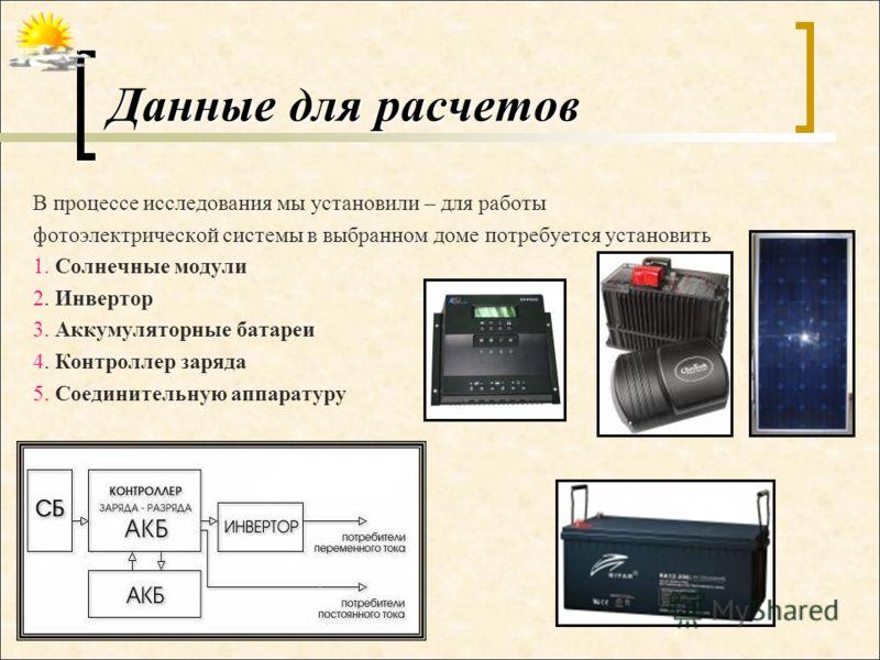 Данные для расчетов В процессе исследования мы установили – для работы фотоэлектрической системы в выбранном доме потребуется установить 1. Солнечные модули 2. Инвертор 3. Аккумуляторные батареи 4. Контроллер заряда 5. Соединительную аппаратуру