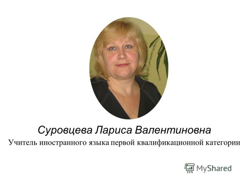 Суровцева Лариса Валентиновна Учитель иностранного языка первой квалификационной категории