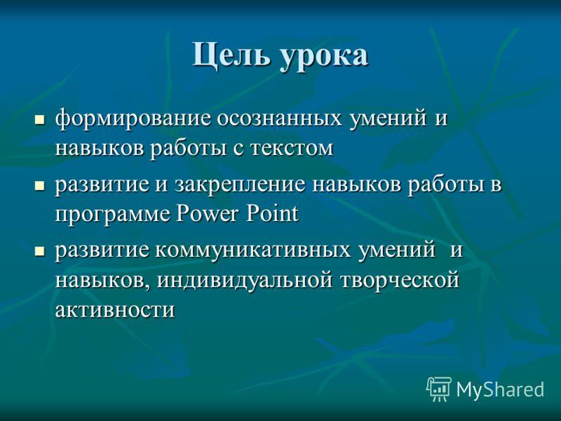 Цель урока формирование осознанных умений и навыков работы с текстом формирование осознанных умений и навыков работы с текстом развитие и закрепление навыков работы в программе Power Point развитие и закрепление навыков работы в программе Power Point