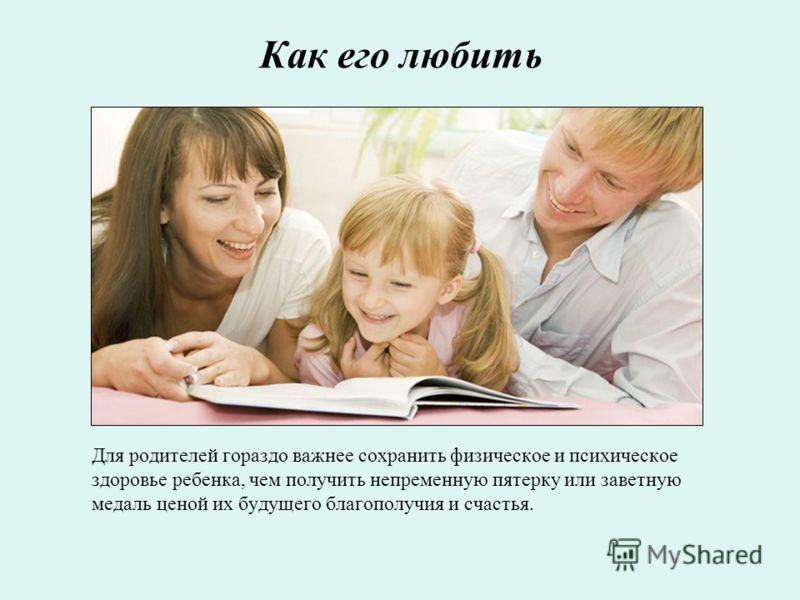 Как его любить Для родителей гораздо важнее сохранить физическое и психическое здоровье ребенка, чем получить непременную пятерку или заветную медаль ценой их будущего благополучия и счастья.
