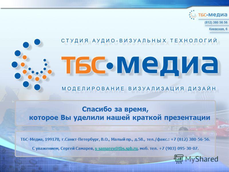 Спасибо за время, которое Вы уделили нашей краткой презентации ТБС-Медиа, 199178, г.Санкт-Петербург, В.О., Малый пр., д.58., тел./факс.: +7 (812) 380-56-56. С уважением, Сергей Самарев, s-samarev@tbs.spb.ru, моб. тел. +7 (903) 095-30-07.s-samarev@tbs