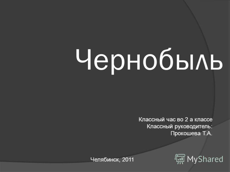 Чернобыль Классный час во 2 а классе Классный руководитель: Прокошева Т.А. Челябинск, 2011