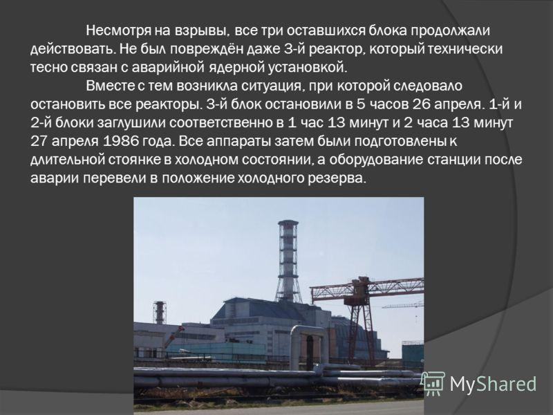 Несмотря на взрывы, все три оставшихся блока продолжали действовать. Не был повреждён даже 3-й реактор, который технически тесно связан с аварийной ядерной установкой. Вместе с тем возникла ситуация, при которой следовало остановить все реакторы. 3-й