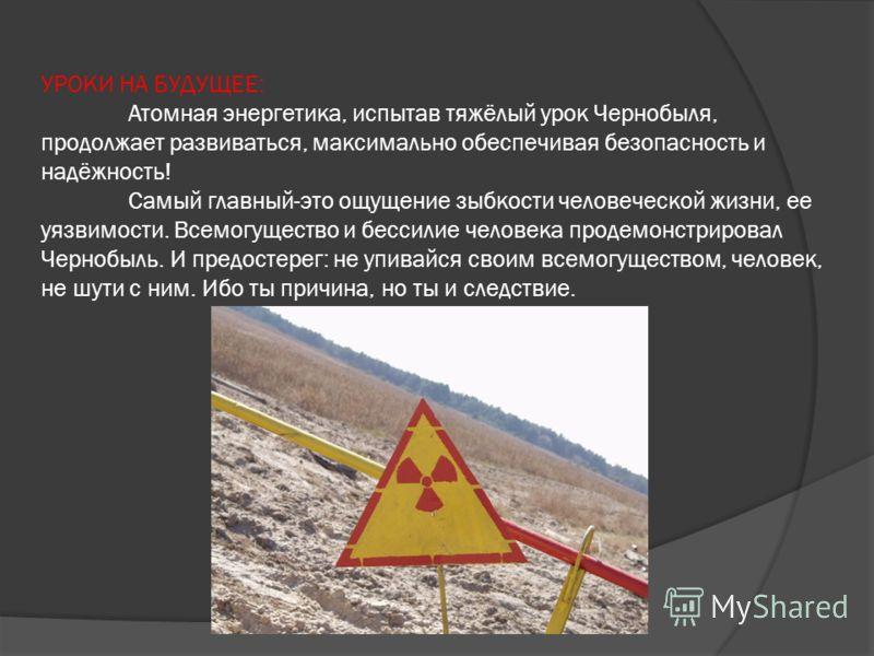 УРОКИ НА БУДУЩЕЕ: Атомная энергетика, испытав тяжёлый урок Чернобыля, продолжает развиваться, максимально обеспечивая безопасность и надёжность! Самый главный-это ощущение зыбкости человеческой жизни, ее уязвимости. Всемогущество и бессилие человека