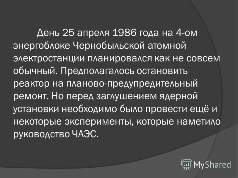 День 25 апреля 1986 года на 4-ом энергоблоке Чернобыльской атомной электростанции планировался как не совсем обычный. Предполагалось остановить реактор на планово-предупредительный ремонт. Но перед заглушением ядерной установки необходимо было провес