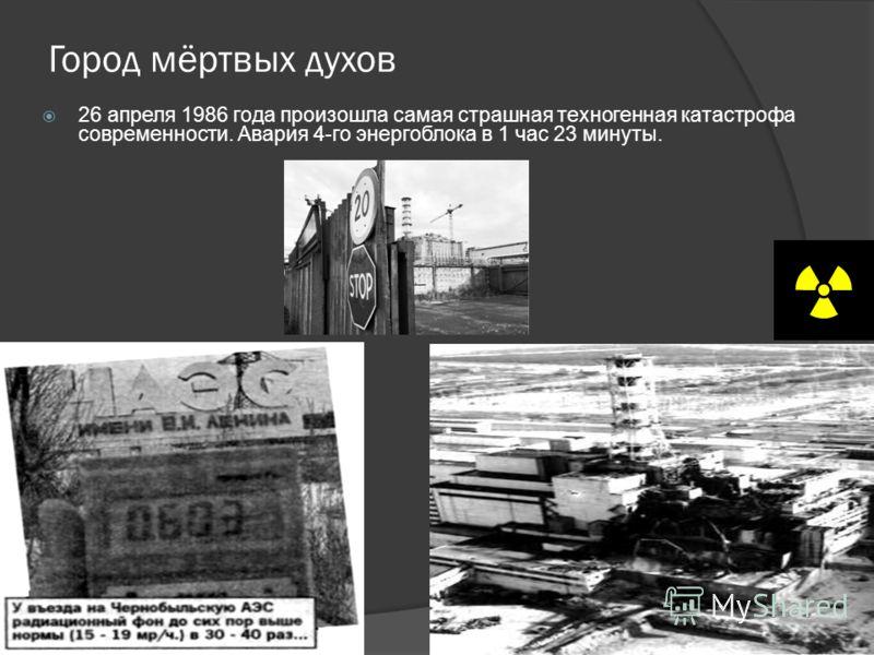 Город мёртвых духов 26 апреля 1986 года произошла самая страшная техногенная катастрофа современности. Авария 4-го энергоблока в 1 час 23 минуты.