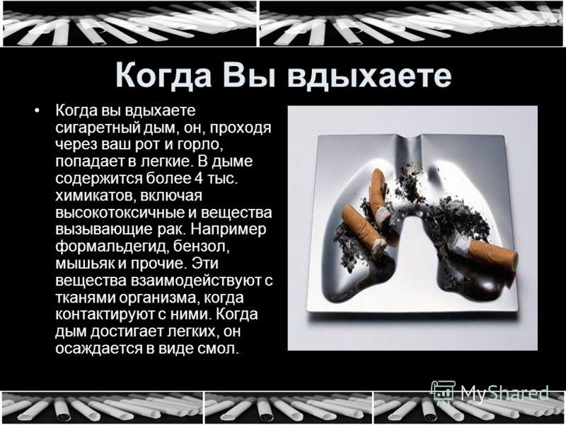Когда Вы вдыхаете Когда вы вдыхаете сигаретный дым, он, проходя через ваш рот и горло, попадает в легкие. В дыме содержится более 4 тыс. химикатов, включая высокотоксичные и вещества вызывающие рак. Например формальдегид, бензол, мышьяк и прочие. Эти