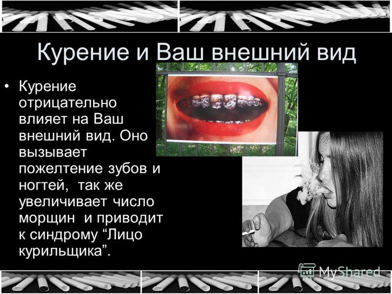 Курение и Ваш внешний вид Курение отрицательно влияет на Ваш внешний вид. Оно вызывает пожелтение зубов и ногтей, так же увеличивает число морщин и приводит к синдрому Лицо курильщика.
