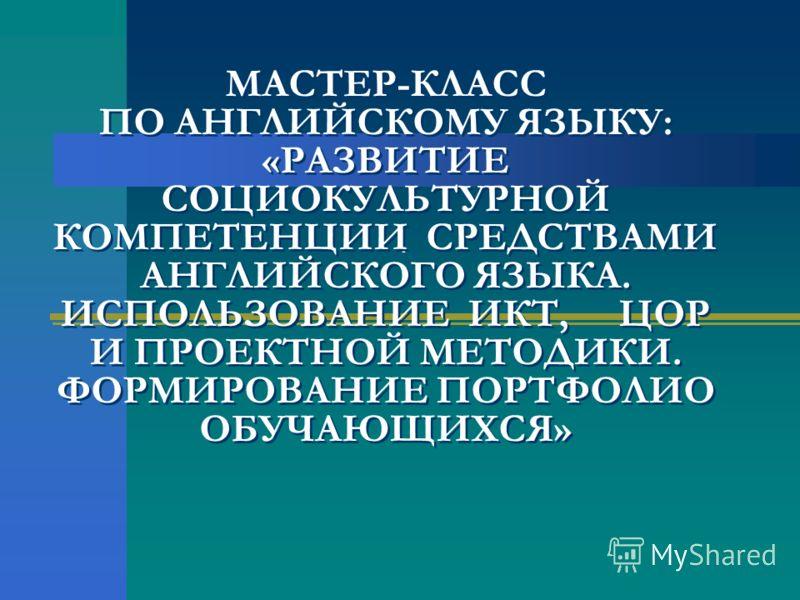 , МАСТЕР-КЛАСС ПО АНГЛИЙСКОМУ ЯЗЫКУ: «РАЗВИТИЕ СОЦИОКУЛЬТУРНОЙ КОМПЕТЕНЦИИ СРЕДСТВАМИ АНГЛИЙСКОГО ЯЗЫКА. ИСПОЛЬЗОВАНИЕ ИКТ, ЦОР И ПРОЕКТНОЙ МЕТОДИКИ. ФОРМИРОВАНИЕ ПОРТФОЛИО ОБУЧАЮЩИХСЯ»