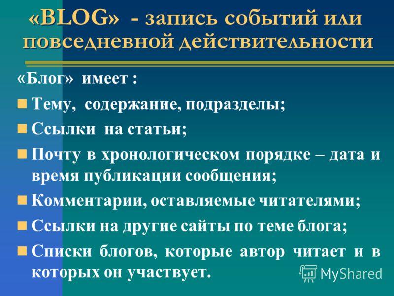 «BLOG» - запись событий или повседневной действительности « Блог» имеет : Тему, содержание, подразделы; Ссылки на статьи; Почту в хронологическом порядке – дата и время публикации сообщения; Комментарии, оставляемые читателями; Ссылки на другие сайты