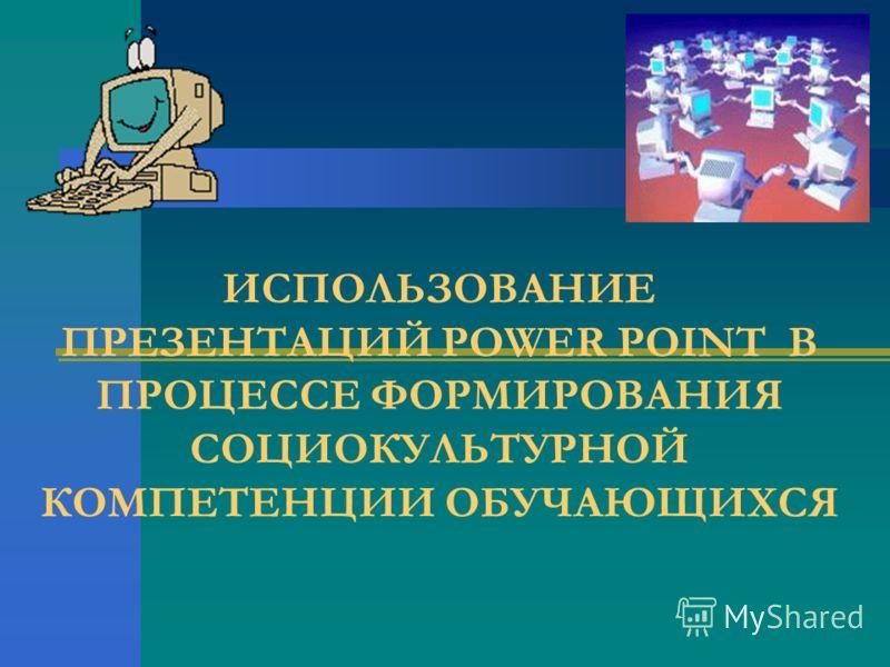 ИСПОЛЬЗОВАНИЕ ПРЕЗЕНТАЦИЙ POWER POINT В ПРОЦЕССЕ ФОРМИРОВАНИЯ СОЦИОКУЛЬТУРНОЙ КОМПЕТЕНЦИИ ОБУЧАЮЩИХСЯ