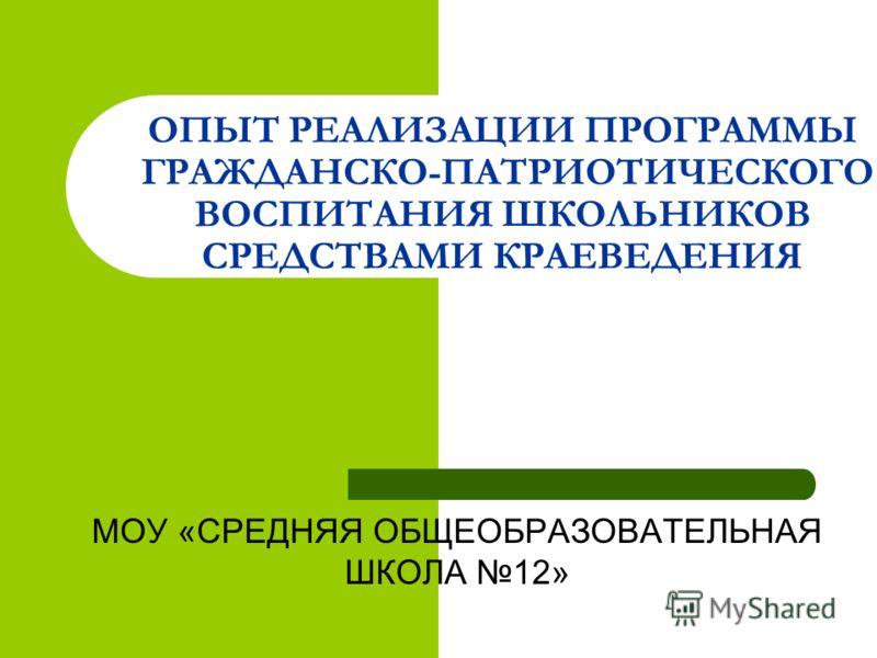 ОПЫТ РЕАЛИЗАЦИИ ПРОГРАММЫ ГРАЖДАНСКО-ПАТРИОТИЧЕСКОГО ВОСПИТАНИЯ ШКОЛЬНИКОВ СРЕДСТВАМИ КРАЕВЕДЕНИЯ МОУ «СРЕДНЯЯ ОБЩЕОБРАЗОВАТЕЛЬНАЯ ШКОЛА 12»