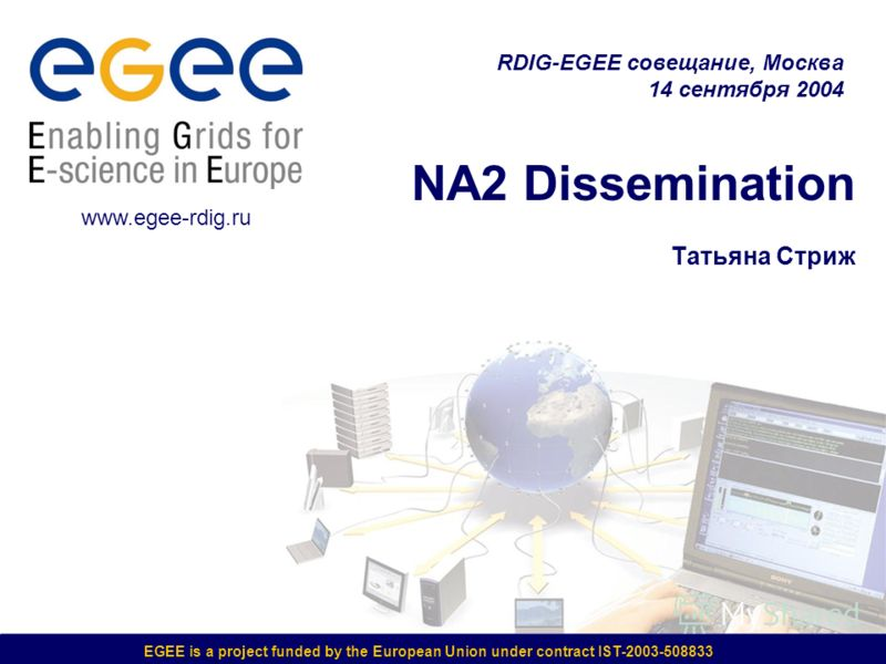 EGEE is a project funded by the European Union under contract IST-2003-508833 NA2 Dissemination Татьяна Стриж RDIG-EGEE совещание, Москва 14 сентября 2004 www.egee-rdig.ru