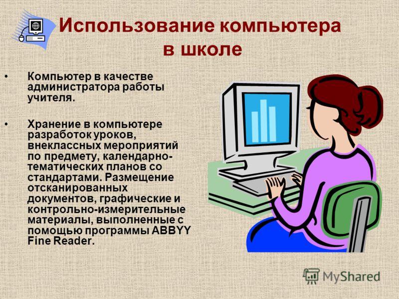 Использование компьютера в школе Компьютер в качестве администратора работы учителя. Хранение в компьютере разработок уроков, внеклассных мероприятий по предмету, календарно- тематических планов со стандартами. Размещение отсканированных документов,