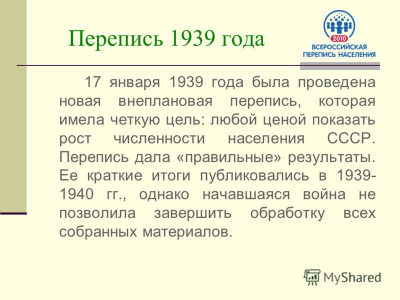 Перепись 1939 года 17 января 1939 года была проведена новая внеплановая перепись, которая имела четкую цель: любой ценой показать рост численности населения СССР. Перепись дала «правильные» результаты. Ее краткие итоги публиковались в 1939- 1940 гг.,
