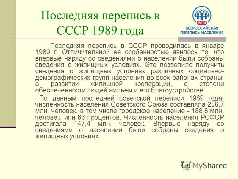 Последняя перепись в СССР 1989 года Последняя перепись в СССР проводилась в январе 1989 г. Отличительной ее особенностью явилось то, что впервые наряду со сведениями о населении были собраны сведения о жилищных условиях. Это позволило получить сведен