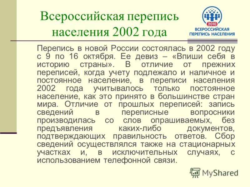 Всероссийская перепись населения 2002 года Перепись в новой России состоялась в 2002 году с 9 по 16 октября. Ее девиз – «Впиши себя в историю страны». В отличие от прежних переписей, когда учету подлежало и наличное и постоянное население, в переписи