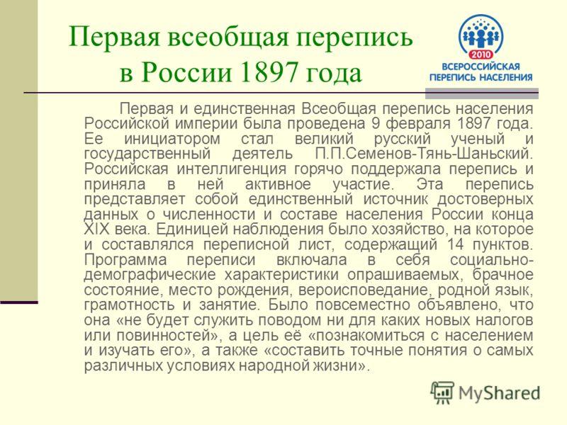 Первая всеобщая перепись в России 1897 года Первая и единственная Всеобщая перепись населения Российской империи была проведена 9 февраля 1897 года. Ее инициатором стал великий русский ученый и государственный деятель П.П.Семенов-Тянь-Шаньский. Росси