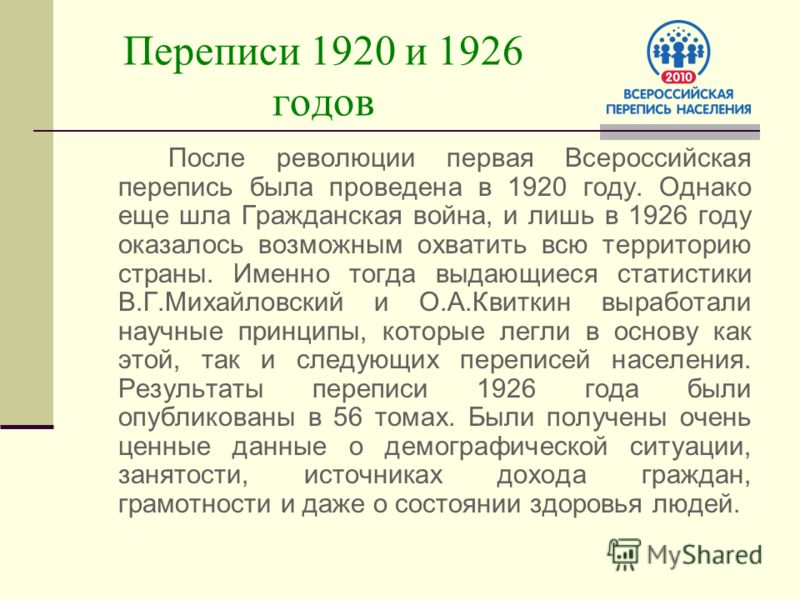 Переписи 1920 и 1926 годов После революции первая Всероссийская перепись была проведена в 1920 году. Однако еще шла Гражданская война, и лишь в 1926 году оказалось возможным охватить всю территорию страны. Именно тогда выдающиеся статистики В.Г.Михай