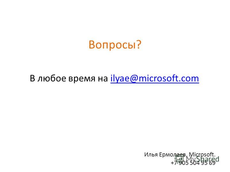 Вопросы? В любое время на ilyae@microsoft.comilyae@microsoft.com Илья Ермолаев, Microsoft. +7 905 504 95 69