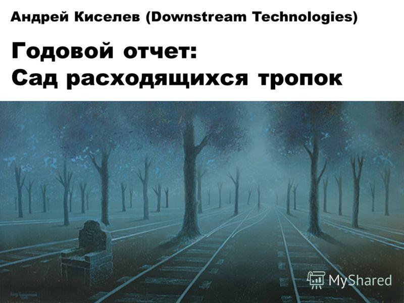 Андрей Киселев (Downstream Technologies) Годовой отчет: Сад расходящихся тропок
