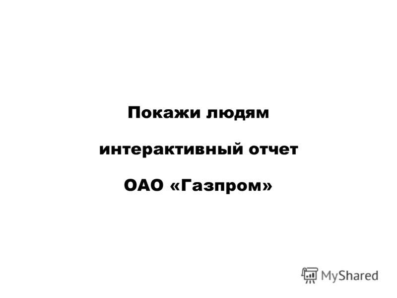 Покажи людям интерактивный отчет ОАО «Газпром»