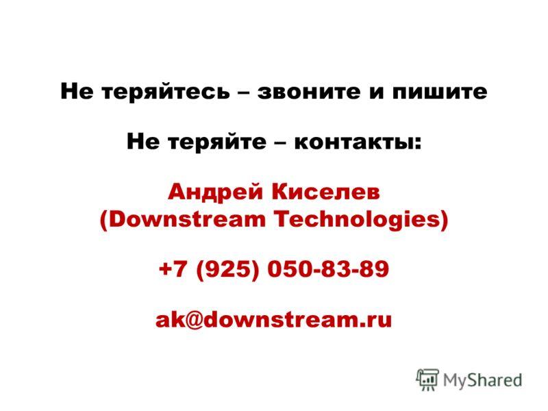 Не теряйтесь – звоните и пишите Не теряйте – контакты: Андрей Киселев (Downstream Technologies) +7 (925) 050-83-89 ak@downstream.ru