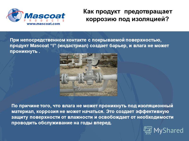 www.mascoat.com Как продукт предотвращает коррозию под изоляцией? При непосредственном контакте с покрываемой поверхностью, продукт Mascoat I (индастриал) создает барьер, и влага не может проникнуть. По причине того, что влага не может проникнуть под