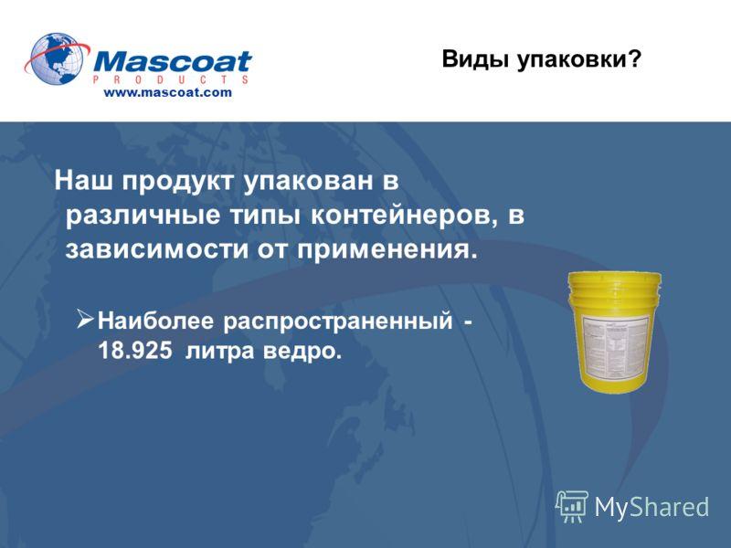 Наш продукт упакован в различные типы контейнеров, в зависимости от применения. Наиболее распространенный - 18.925 литра ведро. Виды упаковки? www.mascoat.com