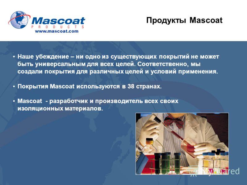Продукты Mascoat Наше убеждение – ни одно из существующих покрытий не может быть универсальным для всех целей. Соответственно, мы создали покрытия для различных целей и условий применения. Покрытия Mascoat используются в 38 странах. Mascoat - разрабо