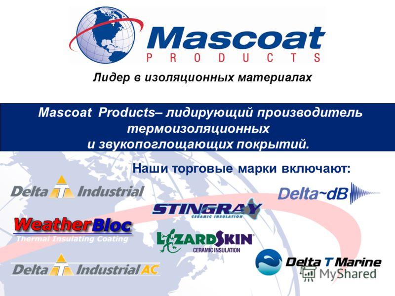Лидер в изоляционных материалах Маscoat Products– лидирующий производитель термоизоляционных и звукопоглощающих покрытий. Наши торговые марки включают: