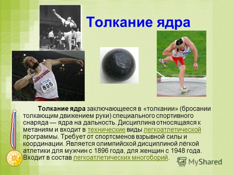 Толкание ядра Толкание ядра заключающееся в «толкании» (бросании толкающим движением руки) специального спортивного снаряда ядра на дальность. Дисциплина относящаяся к метаниям и входит в технические виды легкоатлетической программы. Требует от спорт