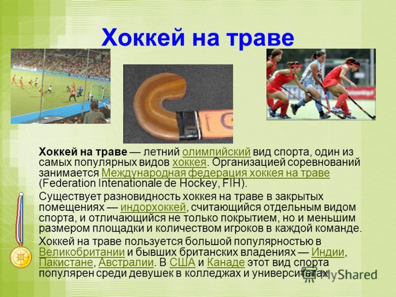 Хоккей на траве Хоккей на траве летний олимпийский вид спорта, один из самых популярных видов хоккея. Организацией соревнований занимается Международная федерация хоккея на траве (Federation Intenationale de Hockey, FIH).олимпийскийхоккеяМеждународна