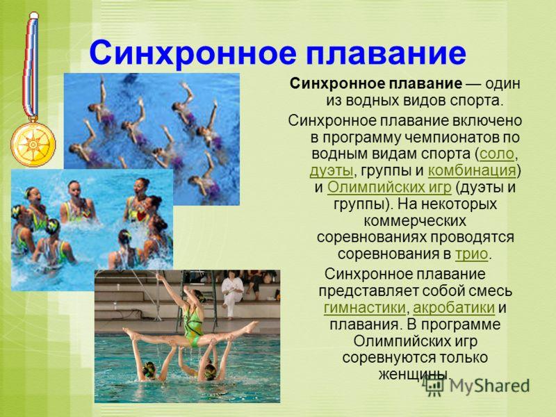 Синхронное плавание Синхронное плавание один из водных видов спорта. Синхронное плавание включено в программу чемпионатов по водным видам спорта (соло, дуэты, группы и комбинация) и Олимпийских игр (дуэты и группы). На некоторых коммерческих соревнов
