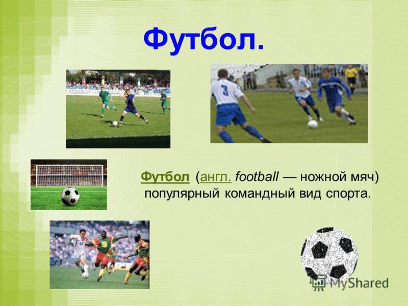 Футбол. ФутболФутбол (англ. football ножной мяч)англ. популярный командный вид спорта.