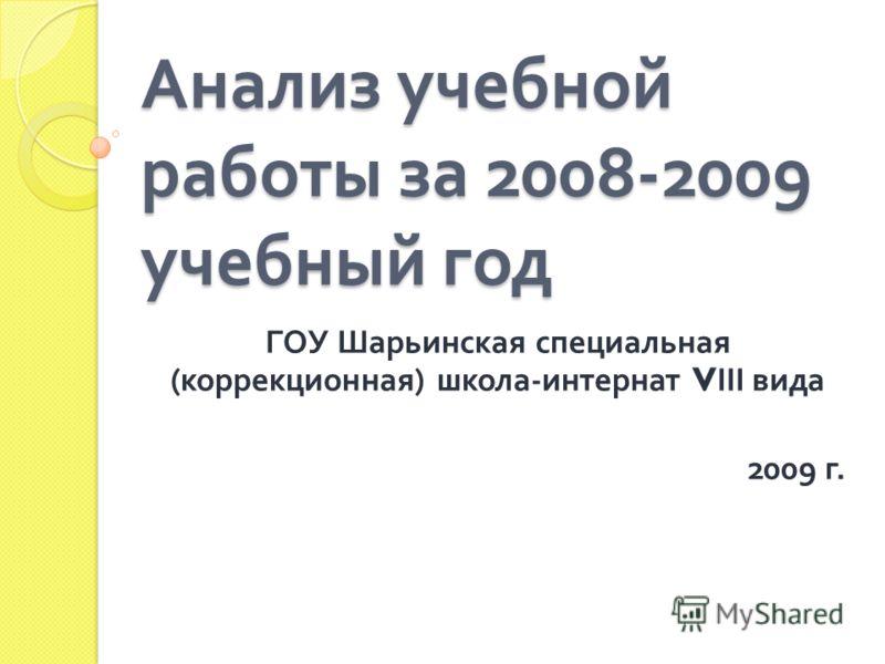 Анализ учебной работы за 2008-2009 учебный год ГОУ Шарьинская специальная ( коррекционная ) школа - интернат V ІІІ вида 2009 г.