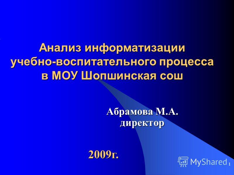 1 Анализ информатизации учебно-воспитательного процесса в МОУ Шопшинская сош Абрамова М.А. директор 2009г.