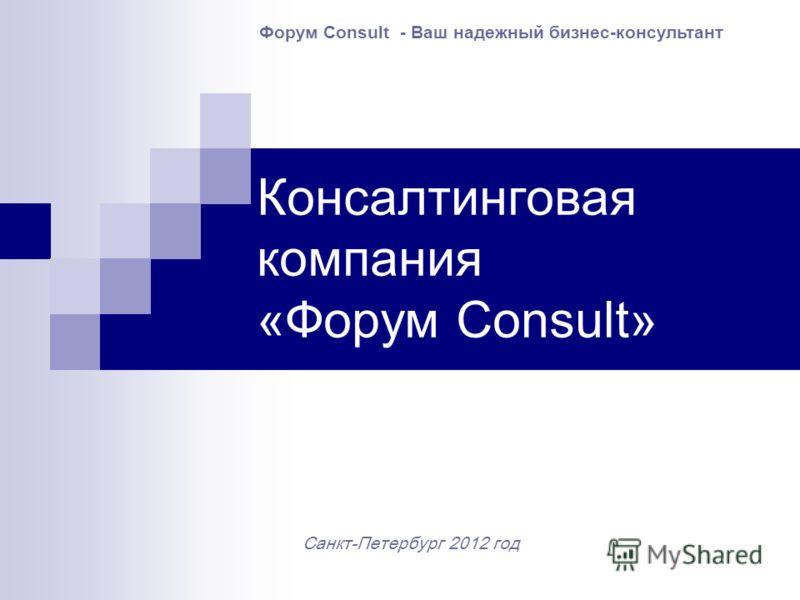 Консалтинговая компания «Форум Consult» Санкт-Петербург 2012 год Форум Consult - Ваш надежный бизнес-консультант