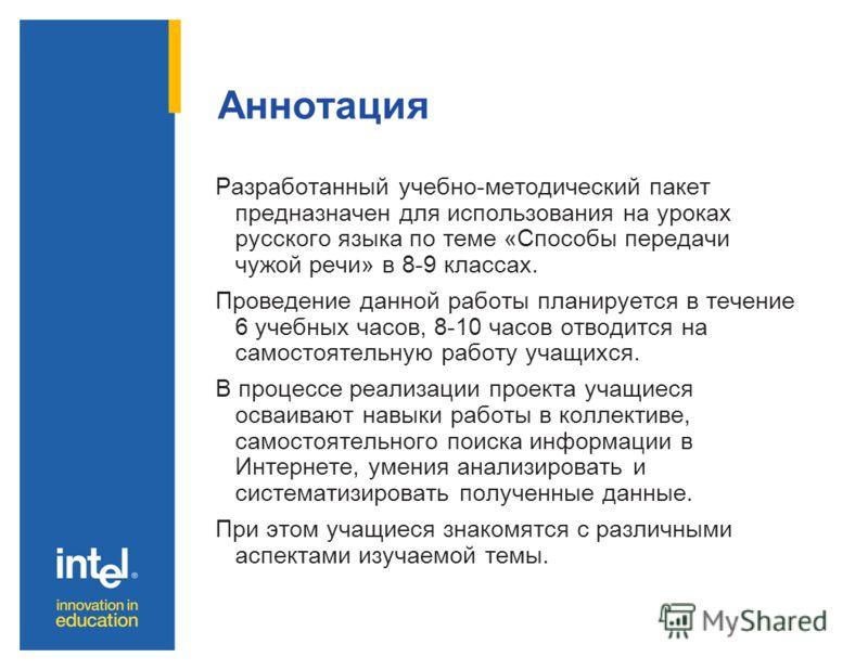 Аннотация Разработанный учебно-методический пакет предназначен для использования на уроках русского языка по теме «Способы передачи чужой речи» в 8-9 классах. Проведение данной работы планируется в течение 6 учебных часов, 8-10 часов отводится на сам