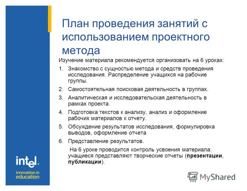 План проведения занятий с использованием проектного метода Изучение материала рекомендуется организовать на 6 уроках: 1.Знакомство с сущностью метода и средств проведения исследования. Распределение учащихся на рабочие группы. 2.Самостоятельная поиск